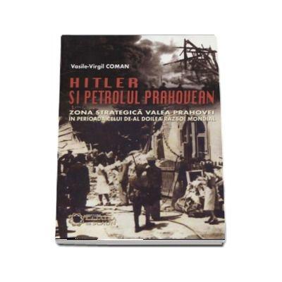 Hitler si petrolul prahovean. Zona strategica valea prahovei in perioada celui de-al doilea razboi mondial - Vasile-Virgil Coman