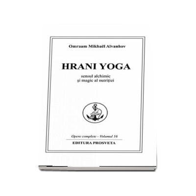 Hrani Yoga. Sensul alchimic si magic al nutritiei. Opere complete (Volumul 16) - Omraam Mikhael Aivanhov