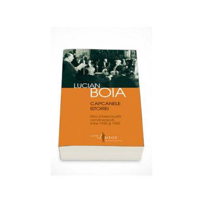 Capcanele istoriei. Elita intelectuala romaneasca intre 1930 si 1950 - Lucian Boia