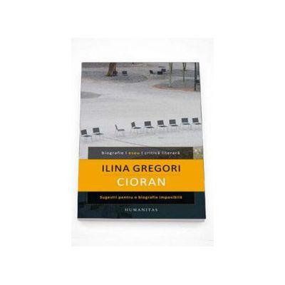 Cioran. Sugestii pentru o biografie imposibila - Ilina Gregori