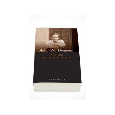 Meditatii despre epoca moderna - Alexandru Dragomir
