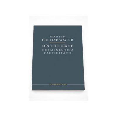 Ontologie. Hermeneutica facticitatii - Martin Heidegger
