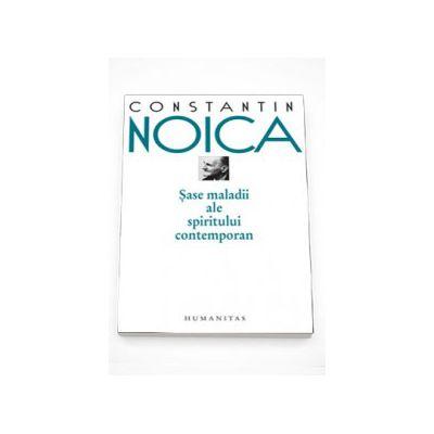 Sase maladii ale spiritului contemporan - Constantin Noica