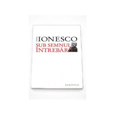Sub semnul intrebarii - Eugene Ionesco