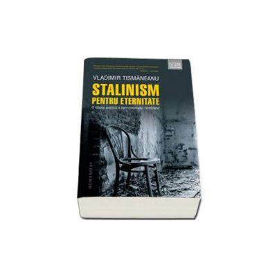 Stalinism pentru eternitate - O istorie politica a comunismului romanesc (Vladimir Tismaneanu)