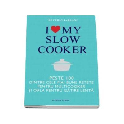 I love my slow cooker - Peste 1000 dintre cele mai bune retete pentru multicooker si oala pentru gatire lenta