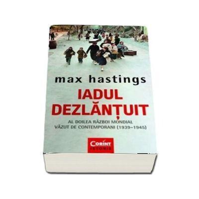 Iadul dezlantuit. Al Doilea Razboi Mondial vazut de contemporani (1930-1945) - Max Hastings