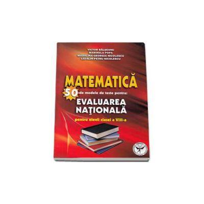 Matematica - 50 de modele de teste pentru Evaluarea Nationala pentru elevii clasei a VIII-a (Editia a doua revazuta si adaugita) - Victor Balseanu
