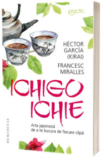 Ichigo-Ichie. Arta japoneza de a te bucura de fiecare clipa