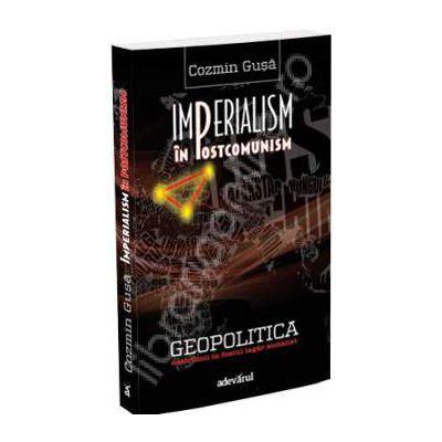 Imperialism in postcomunism. Geopolitica dezordinii in fostul lagar socialist