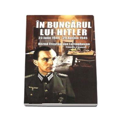 In buncarul lui Hitler (23 Iulie 1944 - 29 Aprilie 1945) - Bernd Freytag von Loringhoven