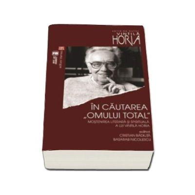 In cautarea omului total. Mostenirea literara si spirituala a lui Vintila Horia.  Actele colocviului Vintila Horia - o suta (Cristian Badilita)