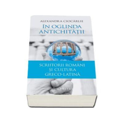In oglinda Antichitatii - Scriitorii romani si cultura greco-latina (Alexandra Ciocarlie)