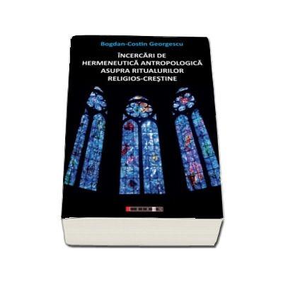 Incercari de hermeneutica antropologica asupra ritualurilor crestine - Bogdan Costin Georgescu