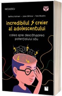 Incredibilul creier al adolescentului. Calea spre descatusarea potentialului sau