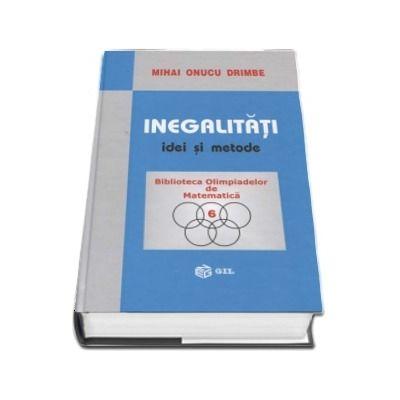 Inegalitati, idei si metode - Mihai Onucu Drimbe (Colectia Biblioteca Olimpiadelor de Matematica, volumul 6)