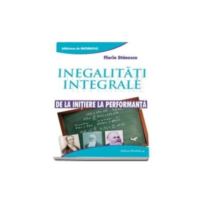 Inegalitati integrale. De la initiere la performanta (Biblioteca de Matematica)