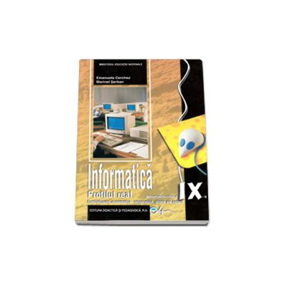Informatica manual pentru clasa a IX-a, PROFIL REAL. Specializarea: matematica-informatica, stiinte ale naturii (Emanuela Cerchez si Marinel Serban)