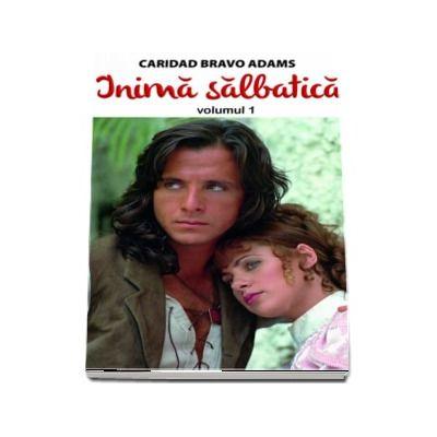 Inima salbatica (volumul I) - Caridad Bravo Adams