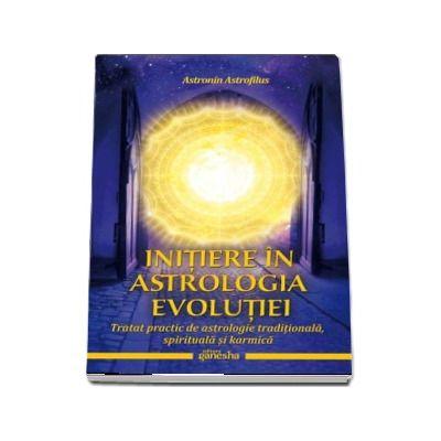 Initiere in astrologia evolutiei. Tratat practic de astrologie traditionala, spirituala si karmica - Astronin Astrofilus