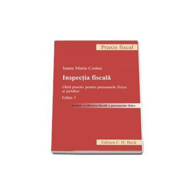 Inspectia fiscala. Ghid practic pentru persoanele fizice si juridice  (Editia 3)
