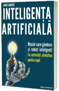 Inteligenta artificiala. Masini care gandesc si roboti inteligenti. Cu activitati stiintifice pentru copii