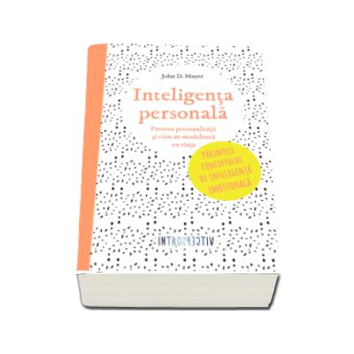 Inteligenta personala - Puterea personalitatii si cum ne modeleaza ea viata. Parintele conceptului de inteligenta emotionala