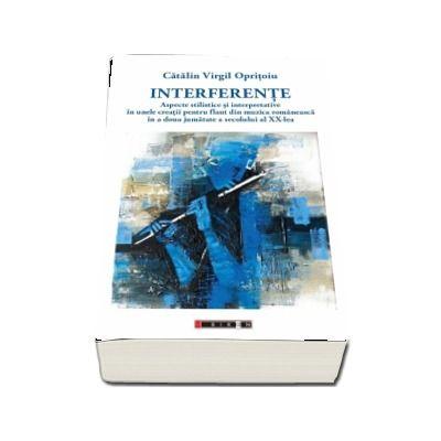 Interferente - Aspecte stilistice si interpretative in unele creatii pentru flaut din muzica romaneasca in a doua jumatate a secolului al XX-lea - Catalin Virgil Opritoiu