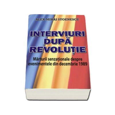 Interviuri dupa revolutie - Marturii senzationale despre evenimentele din Decembrie 1989 (Alex Mihai Stoenescu)