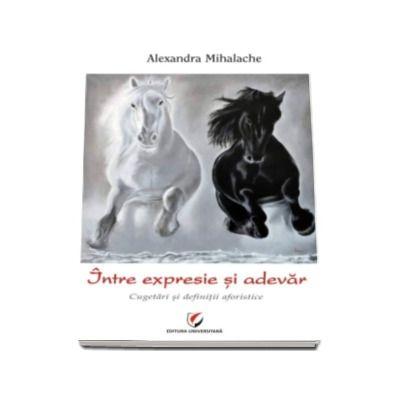 Intre expresie si adevar - Cugetari si definitii aforistice (Alexandra Mihalache)