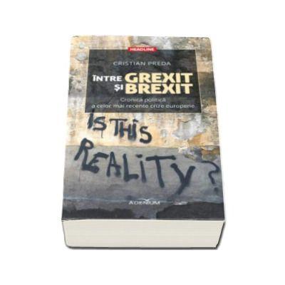 Intre Grexit si Brexit. Cronica politica a celor mai recente crize europene - Cristian Preda