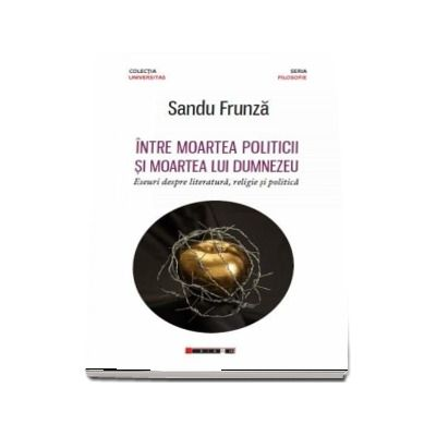 Intre moartea politicii si moartea lui Dumnezeu - Eseuri despre literatura, religie si politica ( Sandu Frunza)