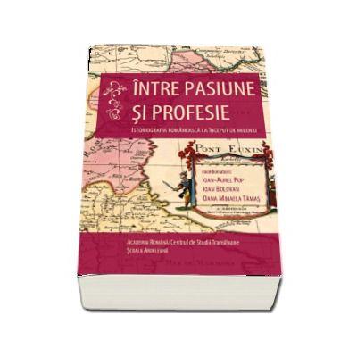 Intre pasiune si profesie. Istoriografia romaneasca la inceput de mileniu - Ioan-Aurel Pop