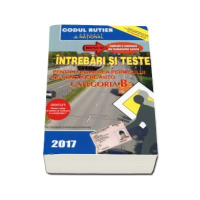 Intrebari si teste, CATEGORIA B pentru obtinerea permisului de conducere auto (Anul - 2017) - Contine explicatii si comentarii ale raspunsurilor corecte