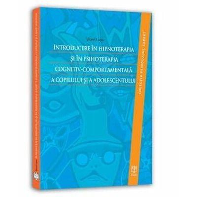 Introducere in hipnoterapia si in psihoterapia cognitiv-comportamentala a copilului si a adolescentulu. Colectia Psihologul expert