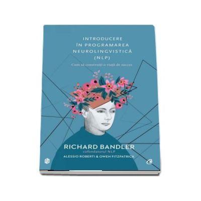 Introducere in programarea neurolingvistica (NLP). Cum sa construiti o viata de succes - Richard Bandler