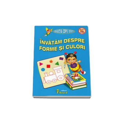 Invatam despre forme si culori, nivel 3-5 ani (Colectia copii isteti)