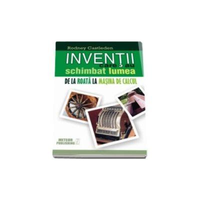 Inventii care au schimbat lumea - Volumul I - De la roata la masina de calcul
