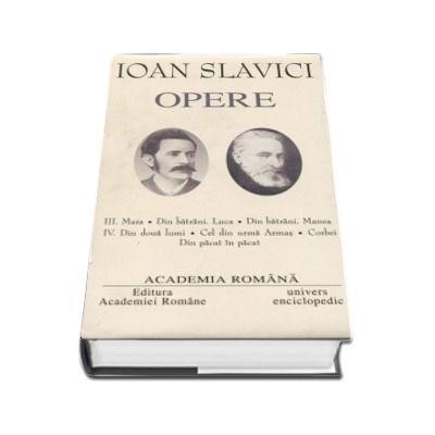 Ioan Slavici - Opere fundamentale, volumul III si volumul IV (Mara, Din batrani - Luca, Din batrani - Manea. Din doua lumi, Cel din urma Armas, Corbei, Din pacat in pacat)