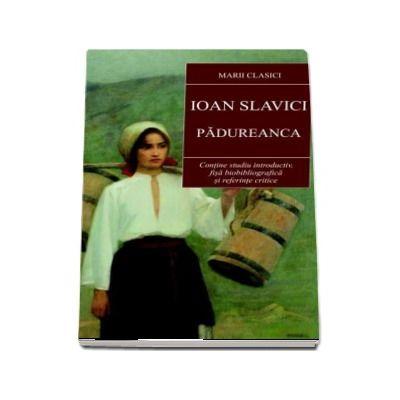 Ioan Slavici - Padureanca. Contine studiul introductiv, fisa biobliografica si referinte critice