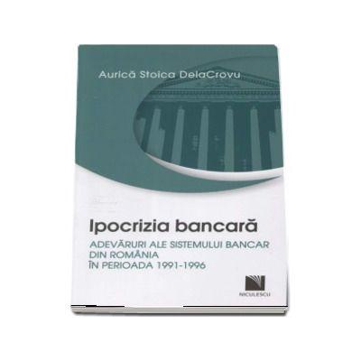 Ipocrizia bancara. Adevaruri ale sistemului bancar din Romania in perioada 1991-1996 - Aurica Stoica DelaCrovu
