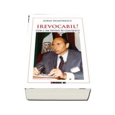 IREVOCABIL! Cum l-am invins pe Ceausescu - Sorin Dumitrescu