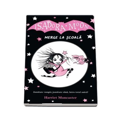 Isadora Moon merge la scoala. Jumatate vampir, jumatate zana, intru totul unica! - Harriet Muncaster
