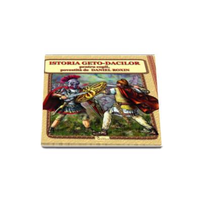 Istoria Geto-Dacilor pentru copii, povestita de Daniel Roxin