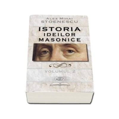 Istoria ideilor masonice - Volumul II (Alex Mihai Stoenescu)