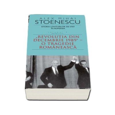 Istoria loviturilor de stat in Romania - Volumul IV (II) - Revolutia din decembrie 1989.  O tragedie romaneasca