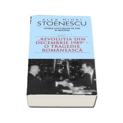 Istoria loviturilor de stat in Romania - Volumul IV, Partea I - Revolutia din Decembrie 1989. O tragedie romaneasca (Alex Mihai Stoenescu)