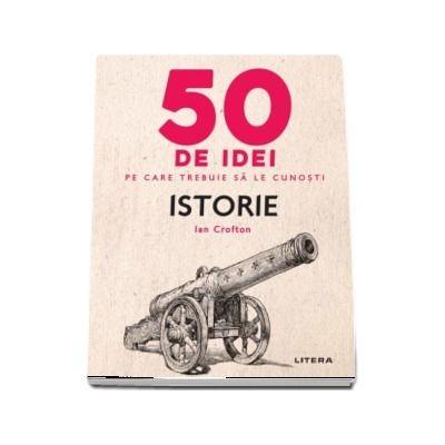 Istorie - 50 de idei pe care trebuie sa le cunosti