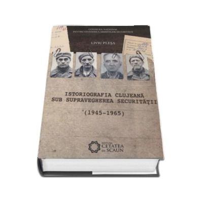 Istoriografia clujeana sub supravegherea Securitatii (1945-1965) - Liviu Plesa