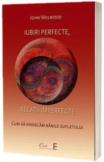 Iubiri perfecte, relatii imperfecte. Cum sa vindecam ranile sufletului